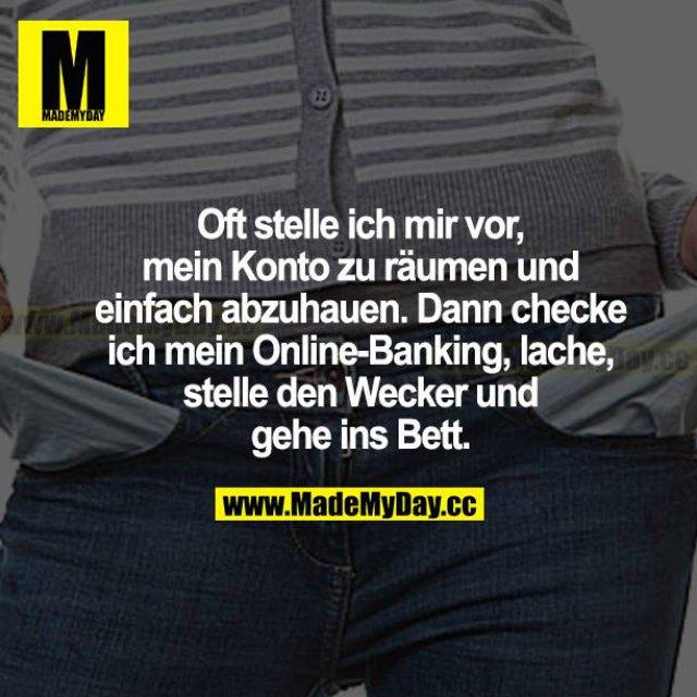 Oft stelle ich mir vor, mein Konto zu räumen und einfach abzuhauen. Dann checke ich mein Online-Banking, lache, stelle den Wecker und gehe ins Bett.