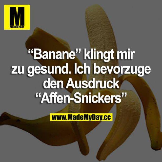 """""""Banane"""" klingt mir zu gesund. Ich bevorzuge den Ausdruck """"Affen-Snickers"""""""