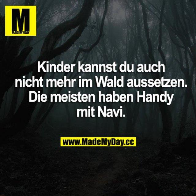 Kinder kannst du auch nicht mehr im Wald aussetzen. Die meisten haben Handy mit Navi.