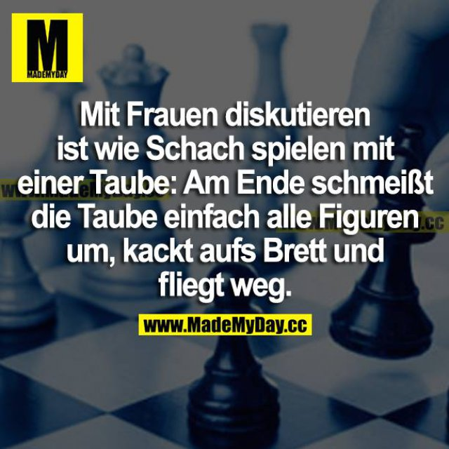 Mit Frauen diskutieren ist wie Schach spielen mit einer Taube: Am Ende schmeißt die Taube einfach alle Figuren um, kackt aufs Brett und fliegt weg.