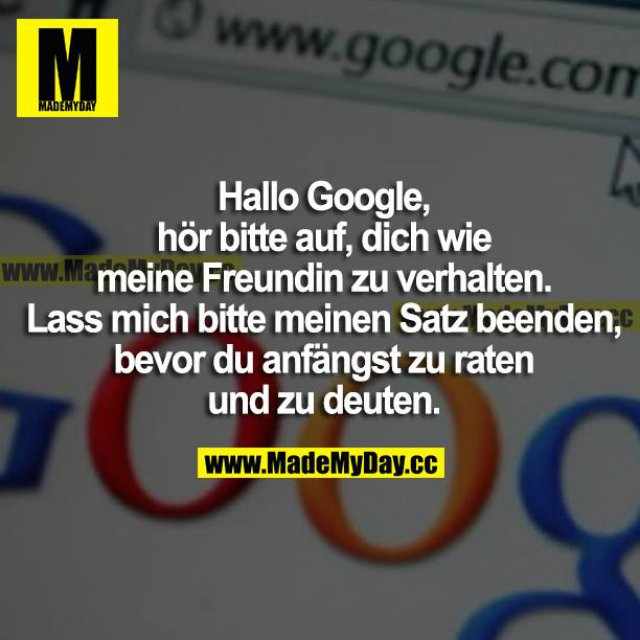 Hallo Google, hör bitte auf, dich wie meine Freundin zu verhalten. Lass mich bitte meinen Satz beenden, bevor du anfängst zu raten und zu deuten.