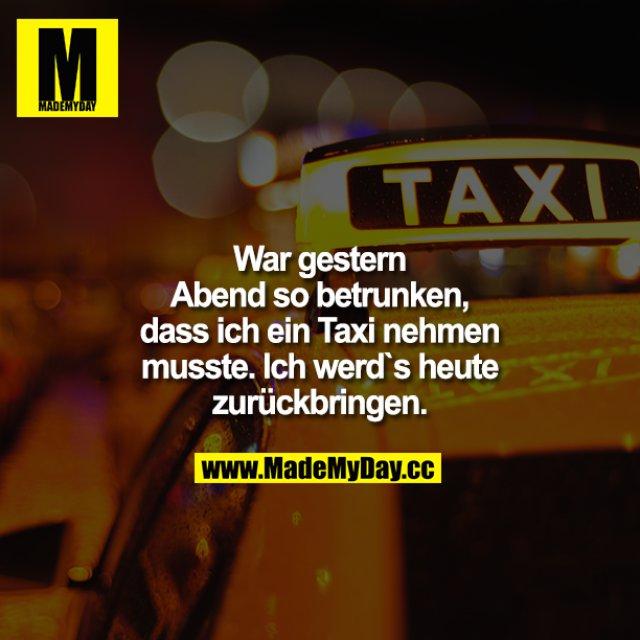 War gestern Abend so betrunken, dass ich ein Taxi nehmen musste. Ich werd's heute zurückbringen.
