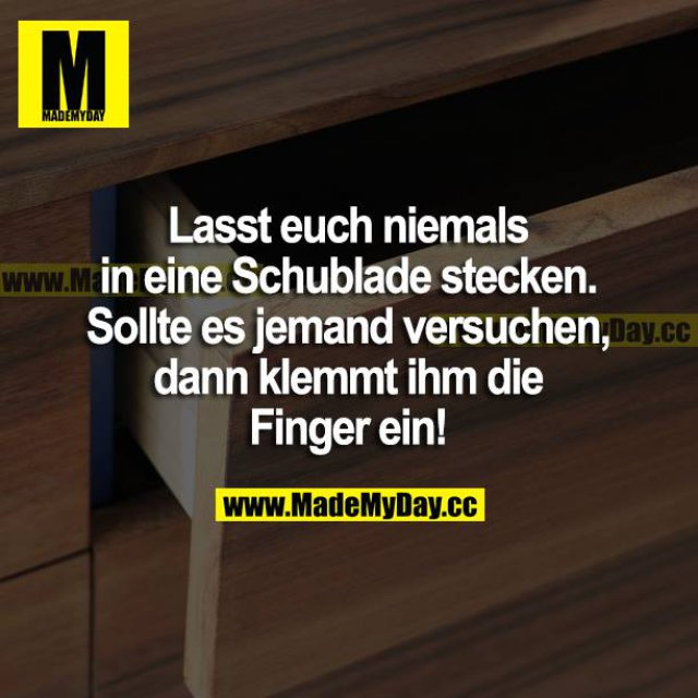 Lasst euch niemals in eine Schublade stecken. Sollte es jemand versuchen, dann klemmt ihm die Finger ein!