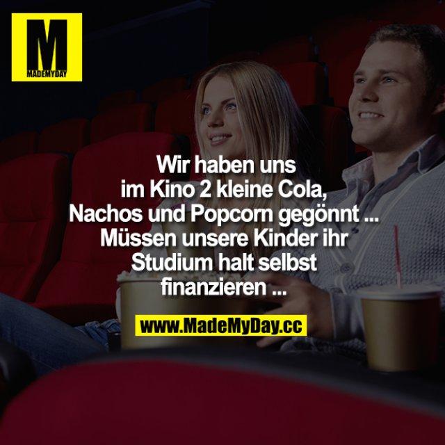 Wir haben uns im Kino 2 kleine Cola, Nachos und Popcorn gegönnt..<br /> Müssen unsere Kinder ihr Studium halt selbst finanzieren..
