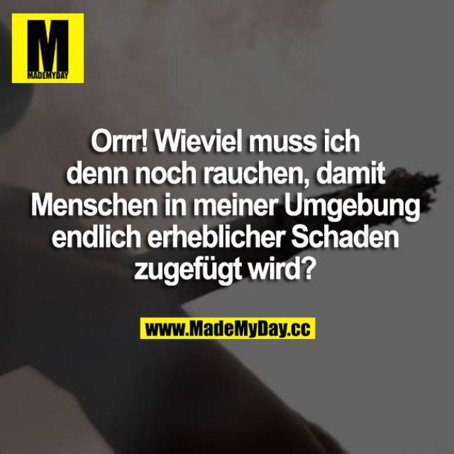 Orrr! Wieviel muss ich denn noch rauchen, damit Menschen in meiner Umgebung endlich erheblicher Schaden zugefügt wird?