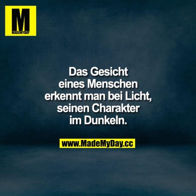 Das Gesicht eines Menschen erkennt man bei Licht, seinen Charakter im Dunkeln.