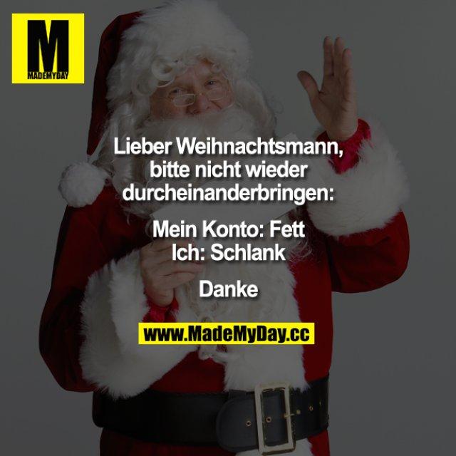 Lieber Weihnachtsmann, bitte nicht wieder durcheinanderbringen:<br /> Mein Konto: Fett<br /> Ich:  Schlank<br /> Danke