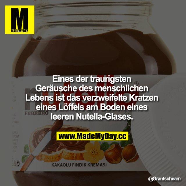 Eines der traurigsten Geräusche des menschlichen Lebens ist das verzweifelte Kratzen eines Löffels am Boden eines leeren Nutella-Glases.