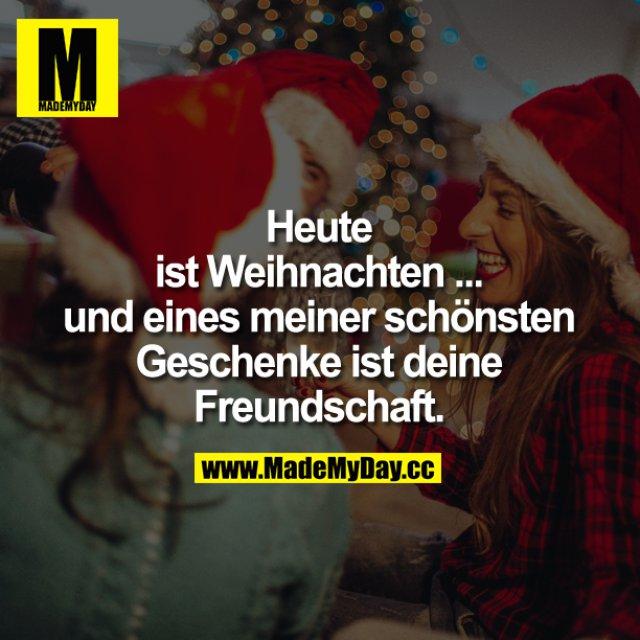 Heute ist Weihnachten ... und eines meiner schönsten Geschenke ist deine Freundschaft.