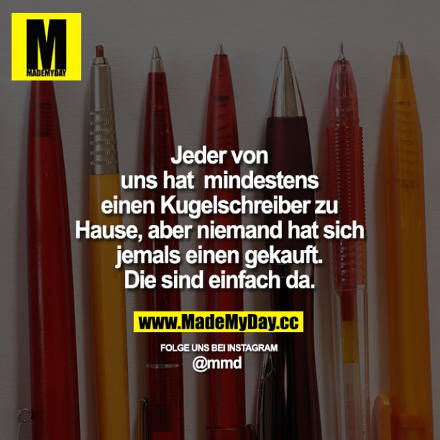 Jeder von uns hat mindestens einen Kugelschreiber zu Hause, aber niemand hat sich jemals einen gekauft.<br /> Die sind einfach da.