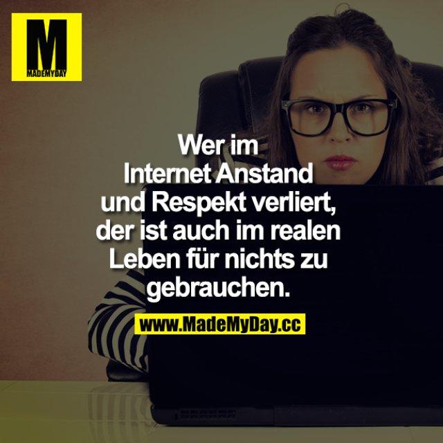 Wer im Internet Anstand und Respekt verliert, der ist auch im realen Leben für nichts zu gebrauchen.