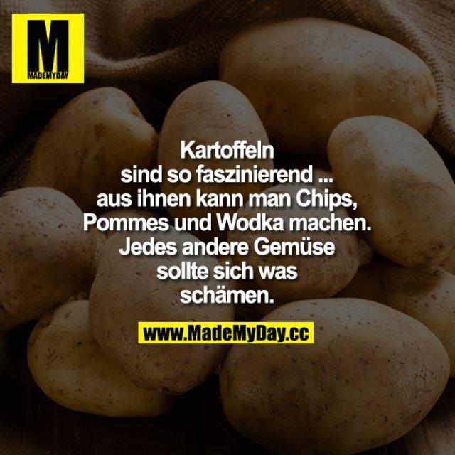 Kartoffeln sind so faszinierend - aus ihnen kann man Chips, Pommes und Wodka machen. - Jedes andere Gemüse sollte sich was schämen.