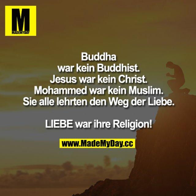 Buddha war kein Buddhist. Jesus war kein Christ. Mohammed war kein Muslim.<br /> Sie alle lehrten den Weg der Liebe.<br /> <br /> LIEBE war ihre Religion.