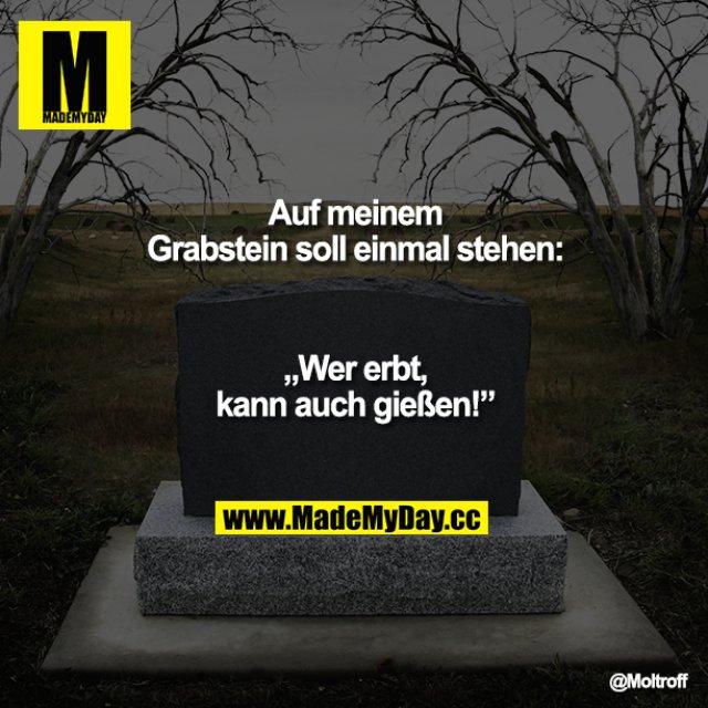 """Auf meinem Grabstein soll einmal stehen: """"Wer erbt, kann auch gießen"""""""