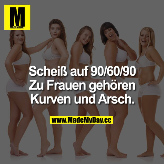 Scheiß auf 90/60/90<br /> Zu Frauen gehören Kurven und Arsch.