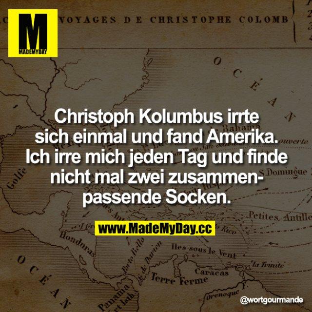 Christoph Kolumbus irrte sich einmal und fand Amerika. Ich irre mich jeden Tag und finde nicht mal zwei zusammenpassende Socken.
