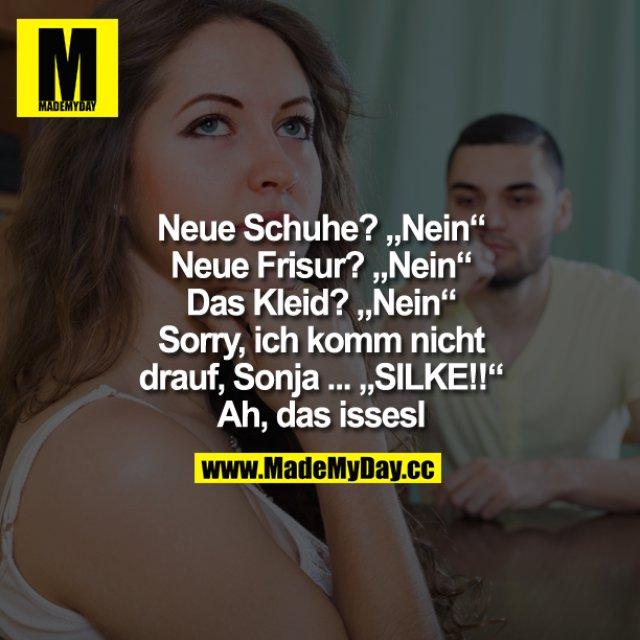 """Neue Schuhe?<br /> """"Nein""""<br /> Neue Frisur?<br /> """"Nein""""<br /> Das Kleid?<br /> """"Nein""""<br /> Sorry, ich komm nicht drauf, Sonja ...<br /> """"SILKE!!""""<br /> Ah, das issesl"""