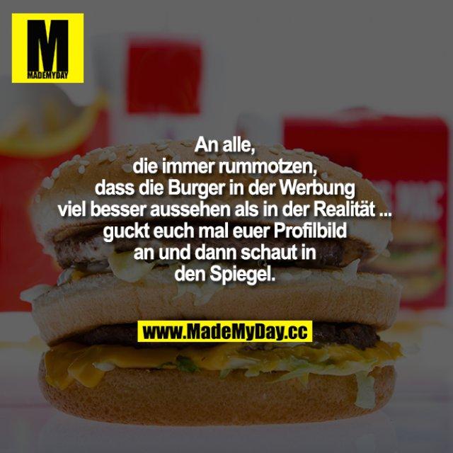 An alle, die immer rummotzen, dass die Burger in der Mc Donalds Werbung viel besser aussehen als in der Realität ... guckt euch mal euer Profilbild an und dann schaut in den Spiegel.