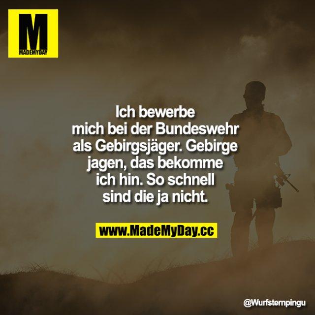Ich bewerbe mich bei der Bundeswehr als Gebirgsjäger. Gebirge jagen, das bekomme ich hin. So schnell sind die ja nicht.