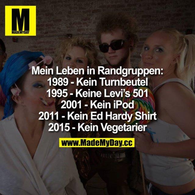 Mein Leben in Randgruppen:<br /> 1989- Kein Turnbeutel. 1995 - Keine Levi's 501 2001 - Kein iPod.<br /> 2011 - Kein Ed Hardy Shirt. 2015 - Kein Vegetarier.