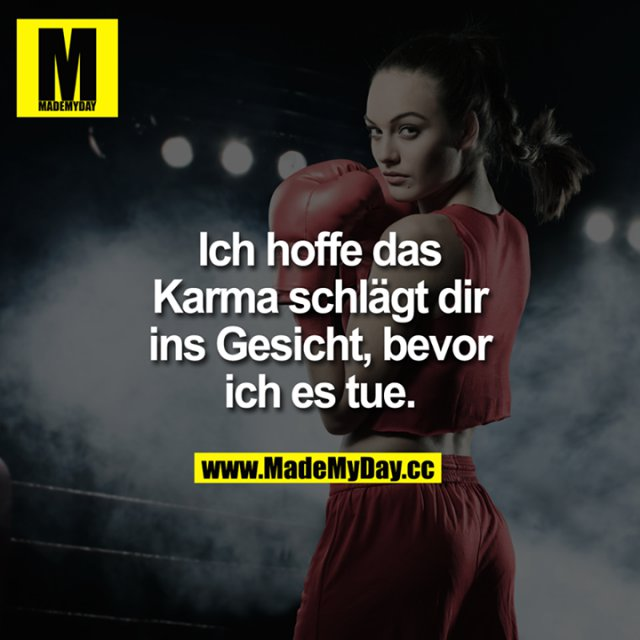 Ich hoffe Karma<br /> schlägt dir ins Gesicht,<br /> bevor ich es tue.