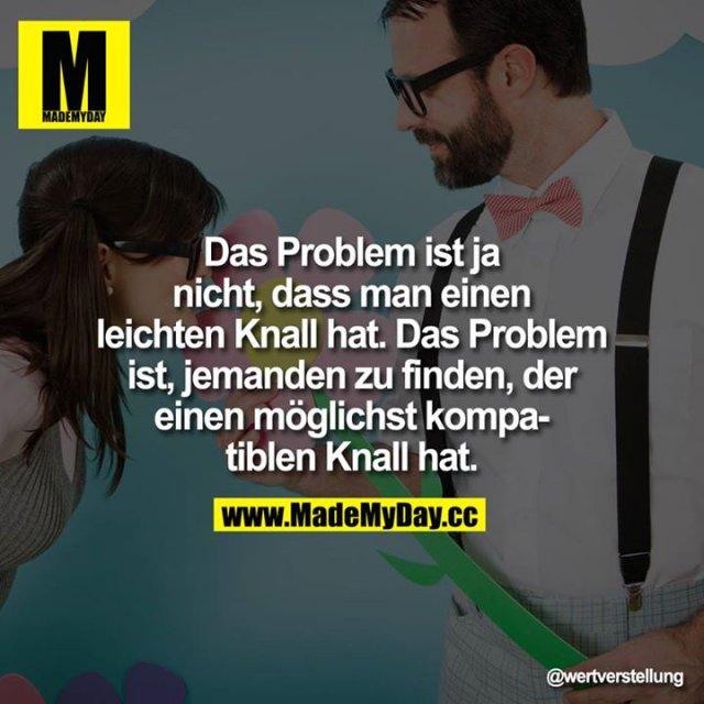 Das Problem ist ja nicht,<br /> dass man einen leichten Knall hat.<br /> Das Problem ist, jemanden zu finden, der einen möglichst kompatiblen Knall hat.