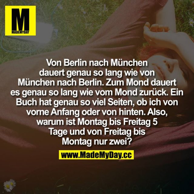 Von Berlin nach München dauert genau so lang wie von München nach Berlin.<br /> Zum Mond dauert es genau so lang wie vom Mond zurück.<br /> Ein Buch hat genau so viel Seiten, ob ich von vorne Anfang oder von hinten.<br /> Also, warum ist Montag bis Freitag 5 Tage und von Freitag bis Montag nur zwei?