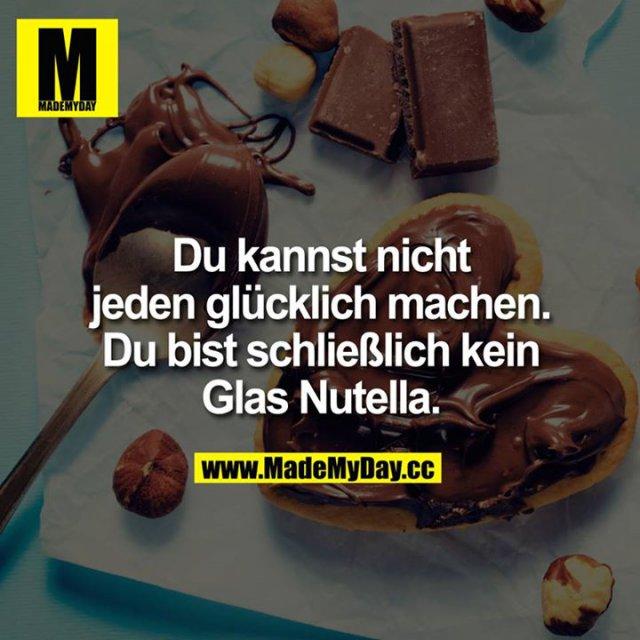 Du kannst nicht jeden glücklich machen. Du bist schließlich kein Glas Nutella.