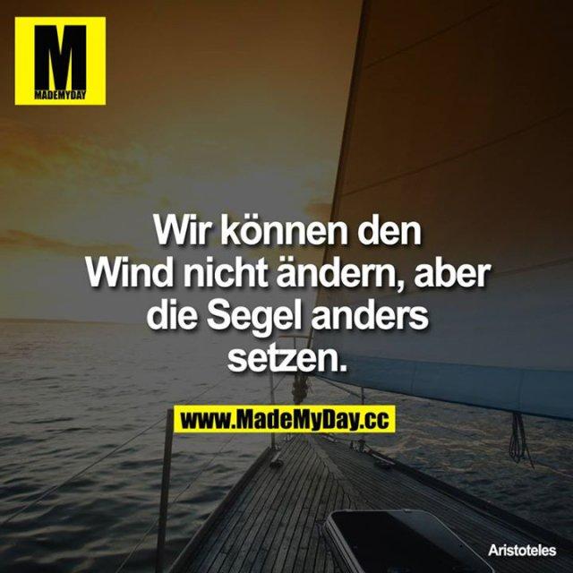 Wir können den Wind nicht ändern, aber die Segel anders setzen.