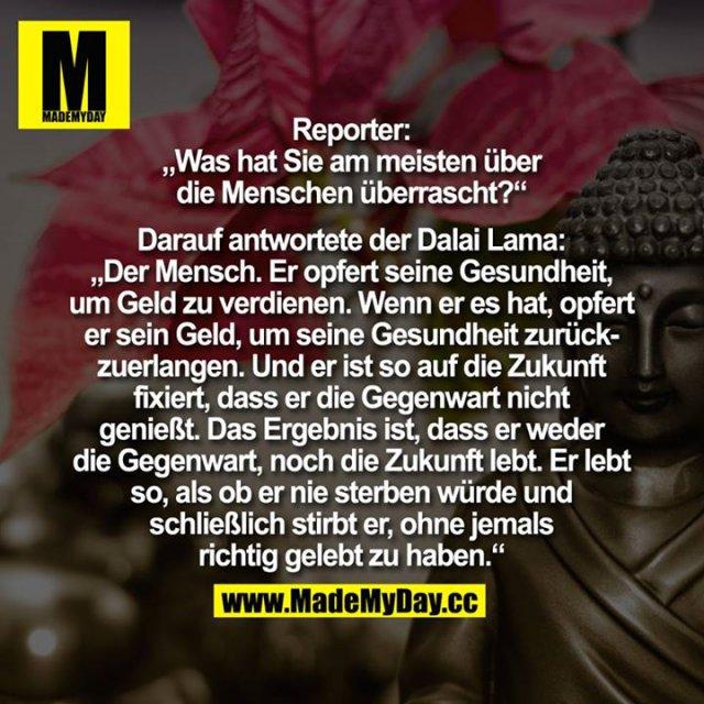 """Reporter: """"Was hat Sie am meisten über die Menschen überrascht?"""" Darauf antwortete der Dalai Lama:<br /> <br /> """"Der Mensch. Er opfert seine Gesundheit, um Geld zu verdienen. Wenn er es hat, opfert er sein Geld, um seine Gesundheit zurückzuerlangen. Und er ist so auf die Zukunft fixiert, dass er die Gegenwart nicht genießt. Das Ergebnis ist, dass er weder die Gegenwart, noch die Zukunft lebt. Er lebt so, als ob er nie sterben würde und schließlich stirbt er, ohne jemals richtig gelebt zu haben."""""""