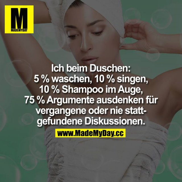 Ich beim Duschen:<br /> 5% waschen<br /> 10% singen<br /> 10% Shampoo im Auge<br /> 75% Argumente ausdenken für vergangene oder nie stattgefundene Diskussionen.