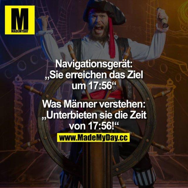"""Navigationsgerät:<br /> """"Sie erreichen das Ziel um 17:56""""<br /> <br /> Was Männer verstehen:<br /> """"Unterbieten sie die Zeit von 17:56!"""""""