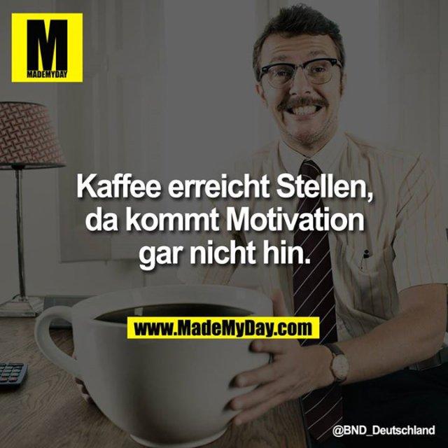 Kaffee erreicht Stellen, da kommt Motivation gar nicht hin.