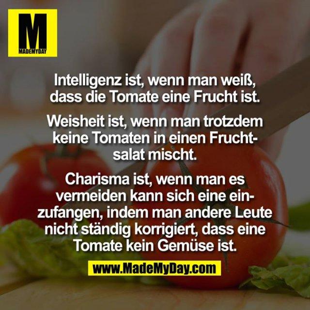 Intelligenz ist, wenn man weiß, dass die Tomate eine Frucht ist.<br /> <br /> Weisheit ist, wenn man trotzdem keine Tomaten in einen Fruchtsalat mischt.<br /> <br /> Charisma ist, wenn man es vermeiden kann sich eine einzufangen, indem man andere Leute nicht ständig korrigiert, dass eine Tomate kein Gemüse ist.