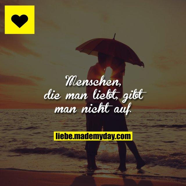 Menschen, die man liebt, gibt man nicht auf.
