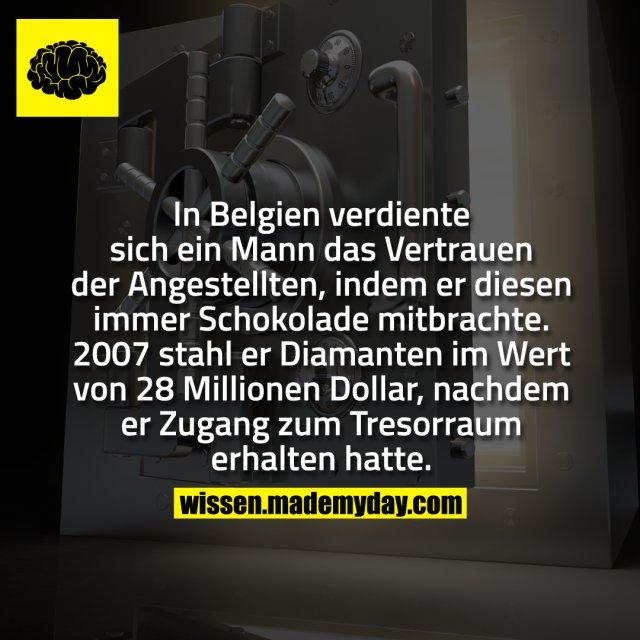 In Belgien verdiente sich ein Mann das Vertrauen der Angestellten, indem er diesen immer Schokolade mitbrachte. 2007 stahl er Diamanten im Wert von 28 Millionen Dollar, nachdem er Zugang zum Tresorraum erhalten hatte.