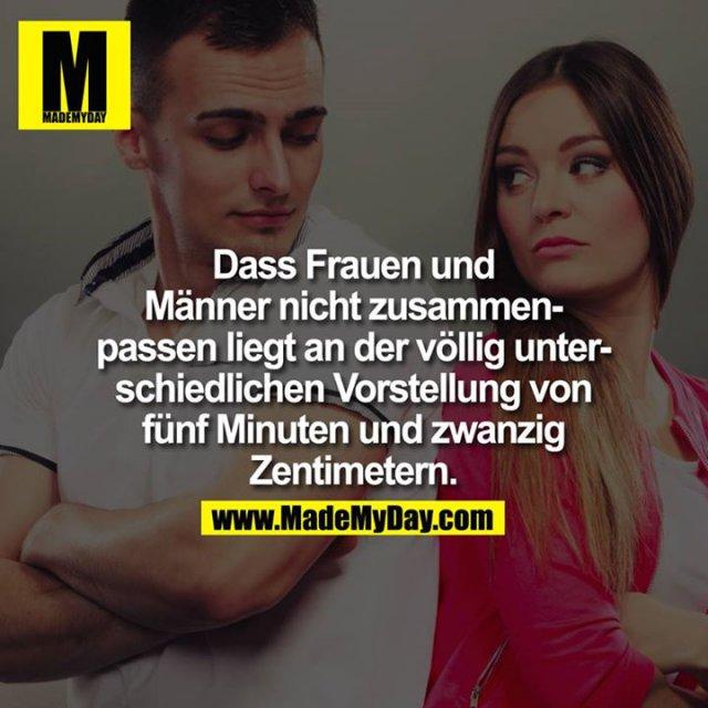 Dass Frauen und Männer nicht zusammenpassen liegt an der völlig unterschiedlichen Vorstellung von fünf Minuten und zwanzig Zentimeter.