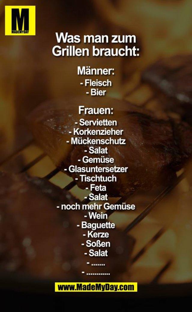 Was man zum Grillen braucht:<br /> <br /> Männer:<br /> - Fleisch<br /> - Bier<br /> <br /> Frauen<br /> - Servietten<br /> - Korkenzieher<br /> - Mückenschutz<br /> - Salat<br /> - Gemüse<br /> - Glasuntersetzer<br /> - Tischtuch<br /> - Feta<br /> - Salat<br /> - noch mehr Gemüse<br /> - Wein<br /> - Baguette<br /> - Kerze<br /> - Soßen<br /> - Salat<br /> - .......<br /> - ............