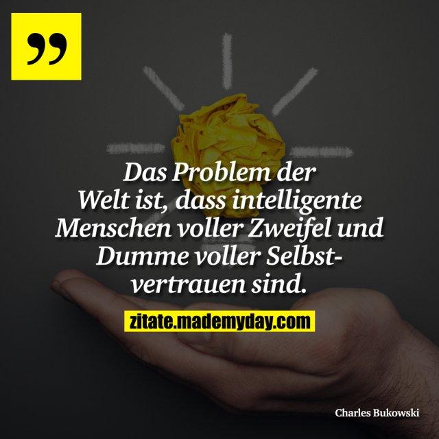 Das Problem der Welt ist, dass intelligente Menschen voller Zweifel und Dumme voller Selbestvertrauen sind.