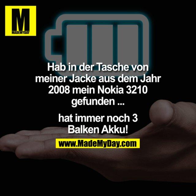 Hab in der Tasche von meiner Jacke aus dem Jahr 2008 mein Nokia 3210 gefunden ... hat immer noch 3 Balken Akku!