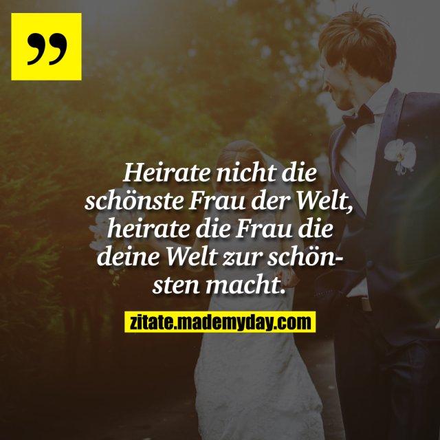 Heirate nicht die schönste Frau der Welt, heirate die Frau die deine Welt zur schönsten macht.
