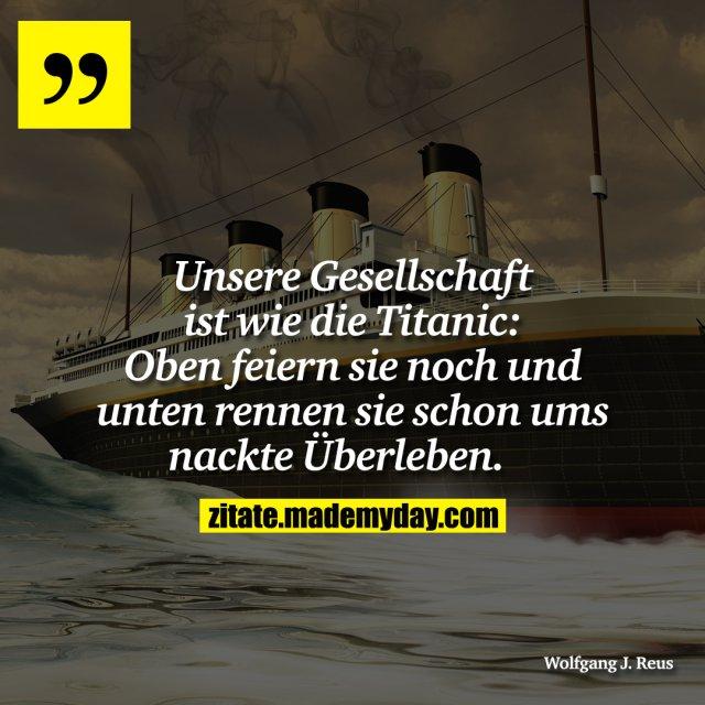 Unsere Gesellschaft ist wie die Titanic: Oben feiern sie noch und unten rennen sie schon ums nackte Überleben.