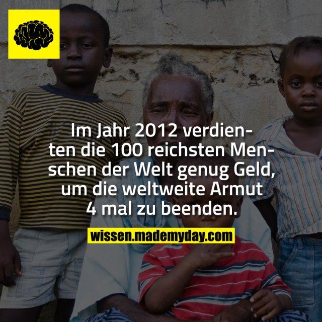 Im Jahr 2012 verdienten die 100 reichsten Menschen der Welt genug Geld, um die weltweite Armut 4 mal zu beenden.