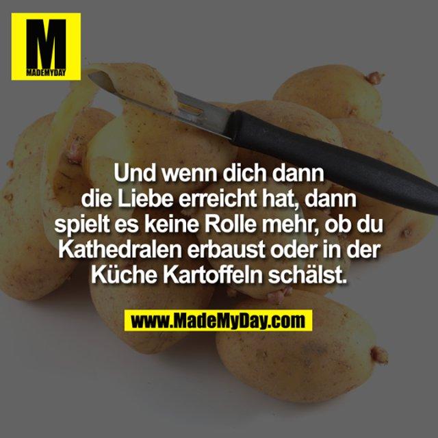 Und wenn dich dann die<br /> Liebe erreicht hat, dann spielt es<br /> keine Rolle mehr, ob du Kathedralen<br /> erbaust oder in der Küche<br /> Kartoffeln schälst.