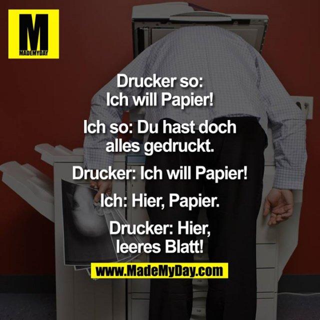 Drucker so: Ich will Papier!<br /> Ich so: Du hast doch alles gedruckt.<br /> Drucker: Ich will Papier!<br /> Ich: Hier, Papier.<br /> Drucker: Hier, leeres Blatt.
