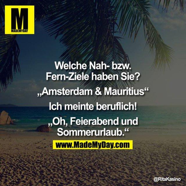 """Welche Nah- bzw. Fern-Ziele haben Sie?<br /> <br /> """"Amsterdam & Mauritius""""<br /> <br /> Ich meinte beruflich!<br /> <br /> """"Oh, Feierabend und Sommerurlaub"""""""