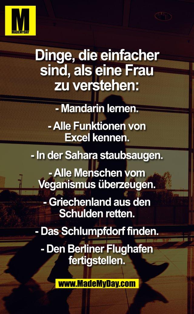 Dinge, die einfacher sind, als eine Frau zu verstehen:<br /> - Mandarin lernen.<br /> - Alle Funktionen von Excel kennen.<br /> - In der Sahara staubsaugen.<br /> - Alle Menschen vom Veganismus überzeugen.<br /> - Griechenland aus den Schulden retten.<br /> - Das Schlumpfdorf finden.<br /> - Den Berliner Flughafen fertigstellen.