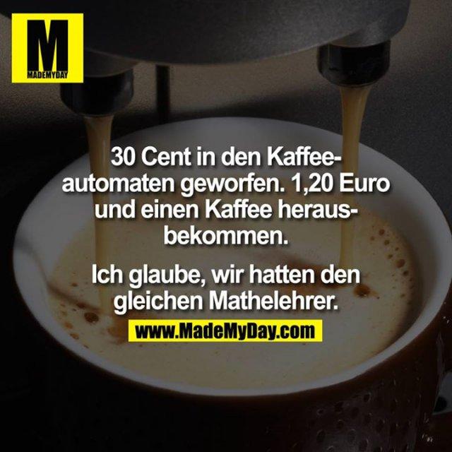 30 Cent in den Kaffeeautomaten geworfen, 1,20 Euro und einen Kaffee herausbekommen.<br /> <br /> Ich glaube, wir hatten den gleichen Mathelehrer.