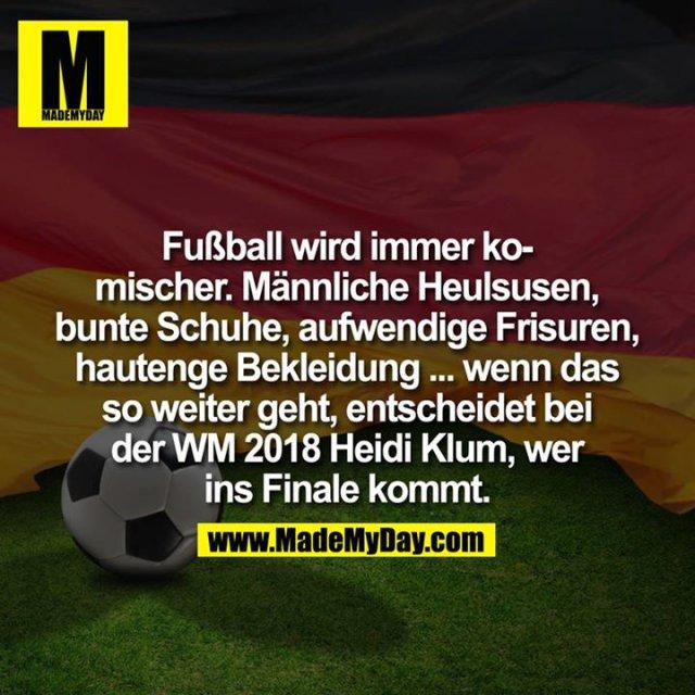Fußball wird immer komischer. Männliche Heulsusen, bunte Schuhe, aufwendige Frisuren, hautenge Bekleidung ...<br /> ... wenn das so weiter geht, entscheidet bei der WM 2018 Heidi Klum, wer ins Finale kommt.