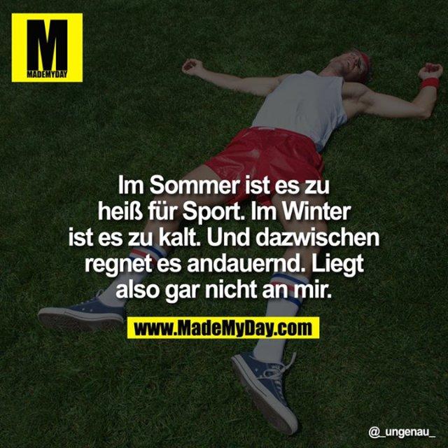Im Sommer ist es zu heiß für Sport. Im Winter ist es zu kalt. Und dazwischen regnet es andauernd. Liegt also gar nicht an mir.